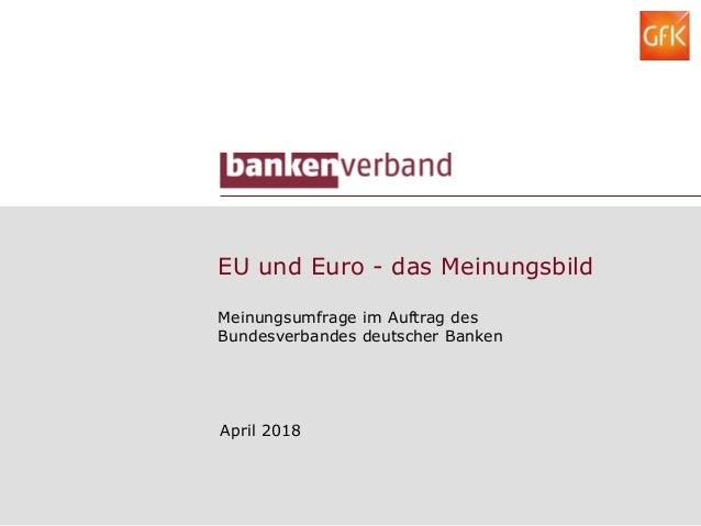 EU und Euro - das Meinungsbild Meinungsumfrage im Auftrag des Bundesverbandes deutscher Banken April 2018