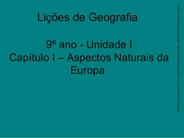 Lições de Geografia 9º ano - Unidade I Capítulo I – Aspectos Naturais da Europa ParteintegrantedaobraLiçõesdeGeografia,Eur...