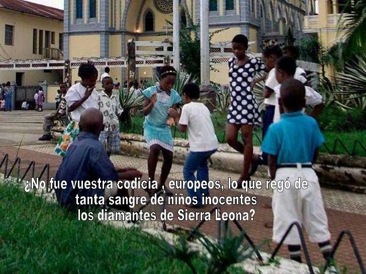 ¿No fue vuestra codicia , europeos, lo que regó de tanta sangre de niños inocentes los diamantes de Sierra Leona?
