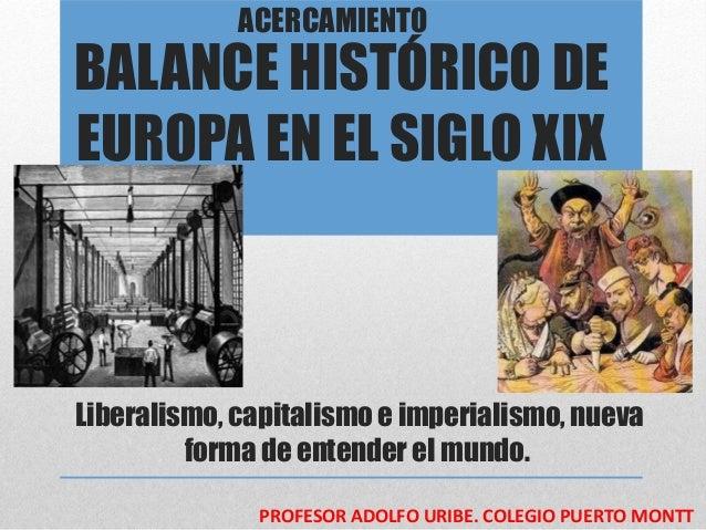 ACERCAMIENTOBALANCE HISTÓRICO DEEUROPA EN EL SIGLO XIXLiberalismo, capitalismo e imperialismo, nueva         forma de ente...