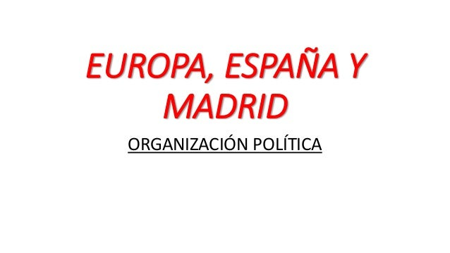 EUROPA, ESPAÑA Y MADRID ORGANIZACIÓN POLÍTICA