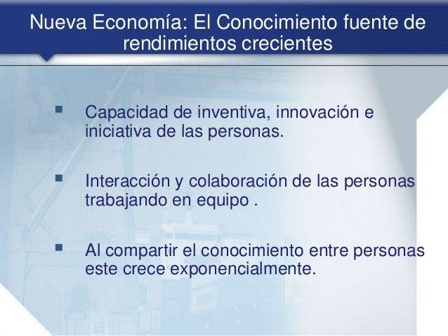 Nueva Economía: El Conocimiento fuente de rendimientos crecientes  Capacidad de inventiva, innovación e iniciativa de las...