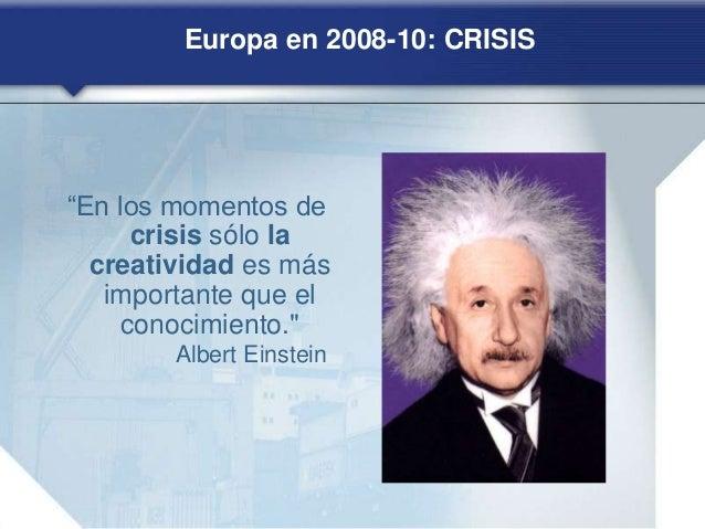 """Europa en 2008-10: CRISIS """"En los momentos de crisis sólo la creatividad es más importante que el conocimiento."""" Albert Ei..."""