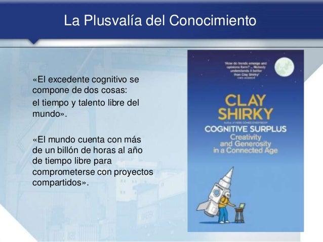 La Plusvalía del Conocimiento «El excedente cognitivo se compone de dos cosas: el tiempo y talento libre del mundo». «El m...