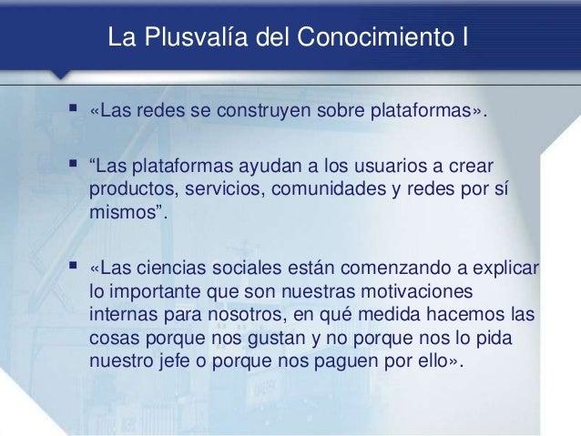 """La Plusvalía del Conocimiento I  «Las redes se construyen sobre plataformas».  """"Las plataformas ayudan a los usuarios a ..."""