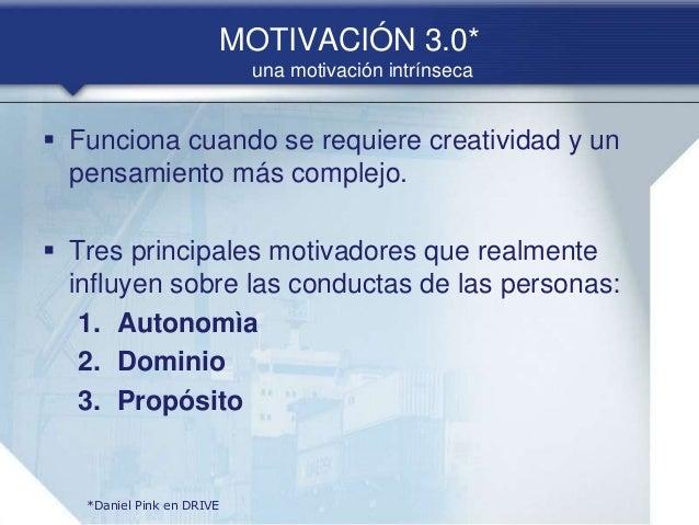 MOTIVACIÓN 3.0* una motivación intrínseca  Funciona cuando se requiere creatividad y un pensamiento más complejo.  Tres ...