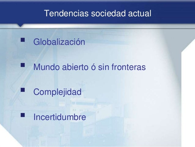 Tendencias sociedad actual  Globalización  Mundo abierto ó sin fronteras  Complejidad  Incertidumbre