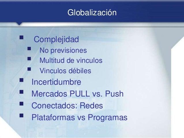 Globalización  Complejidad  No previsiones  Multitud de vinculos  Vinculos débiles  Incertidumbre  Mercados PULL vs....