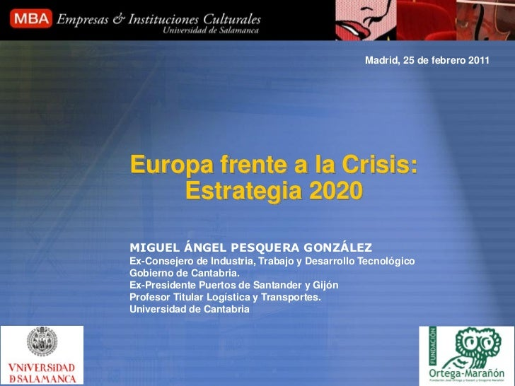 Madrid, 25 de febrero 2011Europa frente a la Crisis:    Estrategia 2020MIGUEL ÁNGEL PESQUERA GONZÁLEZEx-Consejero de Indus...