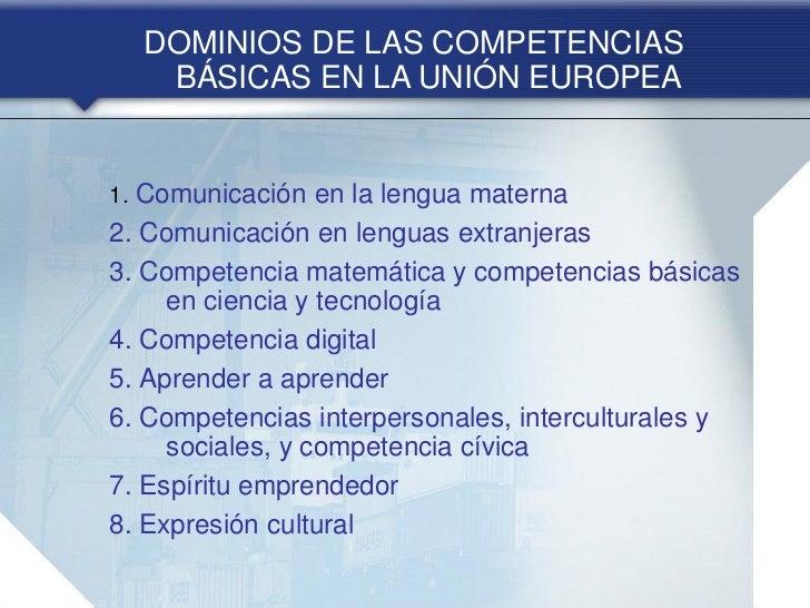 DOMINIOS DE LAS COMPETENCIAS   BÁSICAS EN LA UNIÓN EUROPEA1. Comunicación en la lengua materna2. Comunicación en lenguas e...