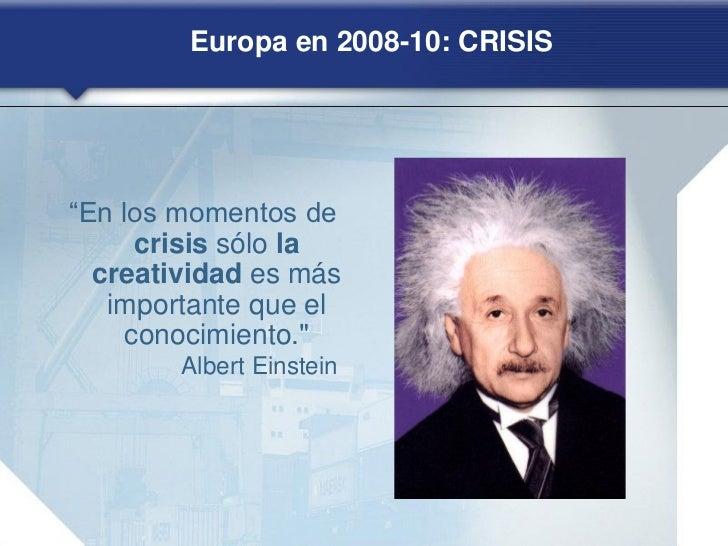 """Europa en 2008-10: CRISIS""""En los momentos de      crisis sólo la  creatividad es más   importante que el     conocimiento...."""