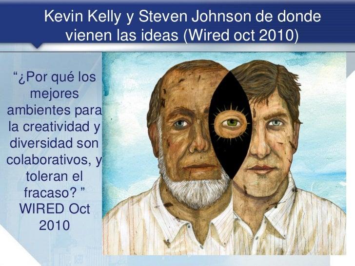 DE DONDE VIENEN LAS IDEAS       Kevin Kelly y Steven Johnson Debemos pensar en ideas como las  conexiones, en nuestro cer...