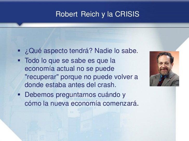 Robert Reich y la CRISIS ¿Qué aspecto tendrá? Nadie lo sabe. Todo lo que se sabe es que la  economía actual no se puede ...