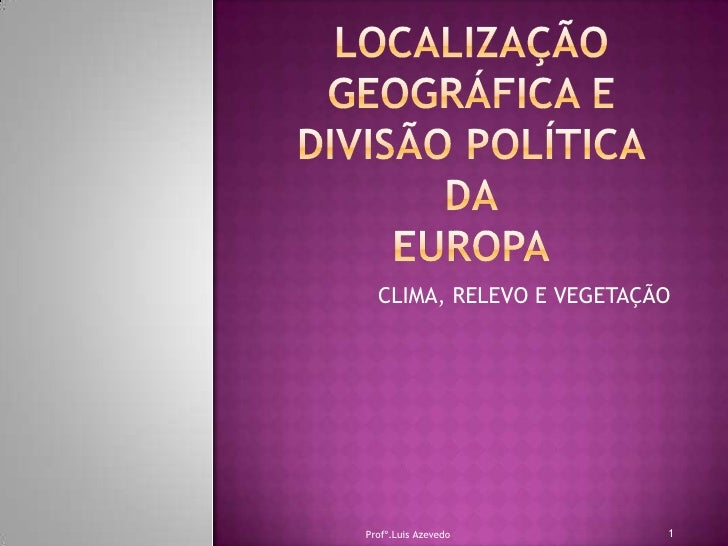 LOCALIZAÇÃO GEOGRÁFICA E DIVISÃO POLÍTICADAEUROPA<br />CLIMA, RELEVO E VEGETAÇÃO<br />1<br />Profº.Luis Azevedo<br />