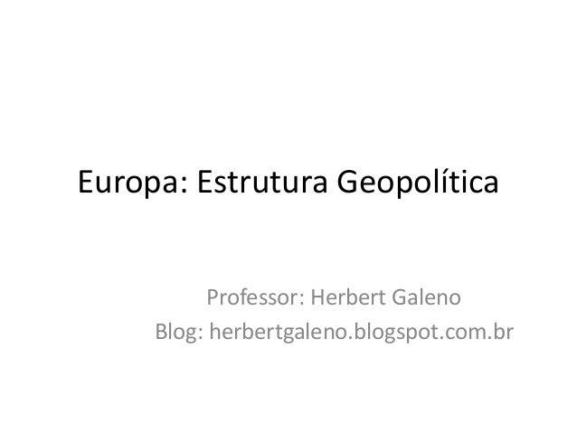 Europa: Estrutura Geopolítica Professor: Herbert Galeno Blog: herbertgaleno.blogspot.com.br