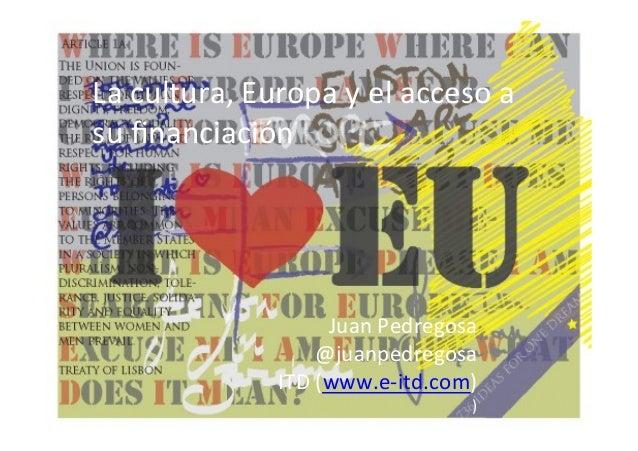 La  cultura,  Europa  y  el  acceso  a   su  financiación    Juan  Pedregosa   @juanpedregosa   ITD...