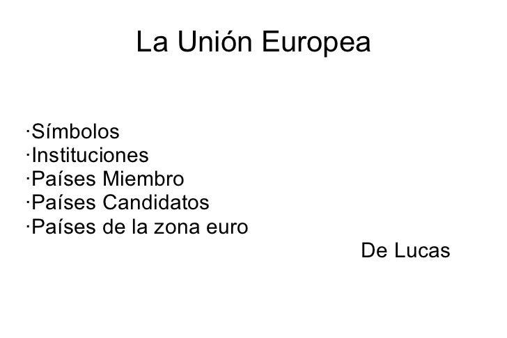 La Unión Europea ·Símbolos ·Instituciones ·Países Miembro ·Países Candidatos ·Países de la zona euro De Lucas
