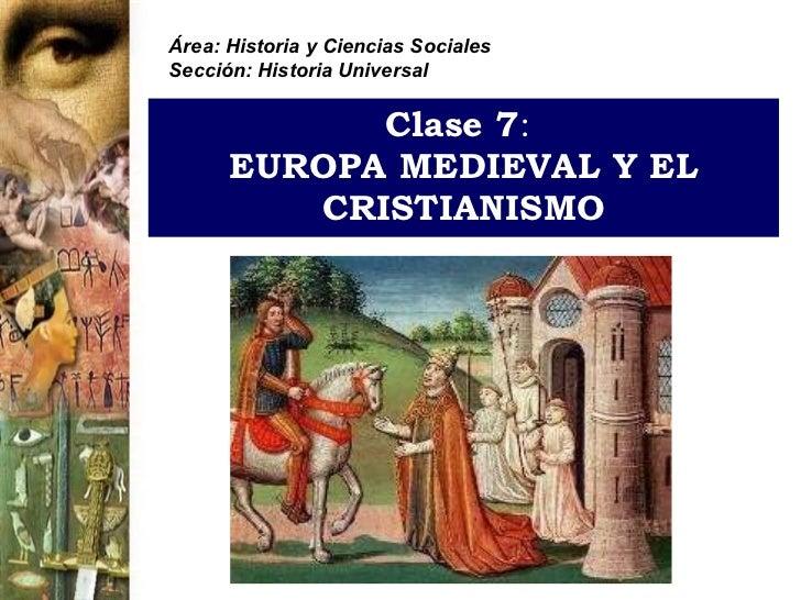 Clase 7 :   EUROPA MEDIEVAL Y EL CRISTIANISMO Área: Historia y Ciencias Sociales Sección: Historia Universal