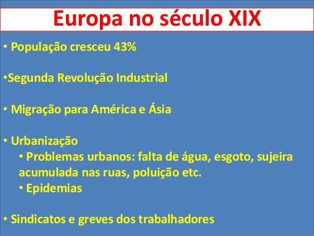 Europa no século XIX• População cresceu 43%•Segunda Revolução Industrial• Migração para América e Ásia• Urbanização   • Pr...