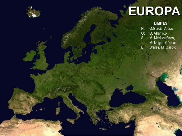 EUROPAEUROPA LÍMITES N: O.Glacial Ártico O: O. Atlántico S: M. Mediterráneo, M. Negro, Cáucaso E: Urales, M. Caspio