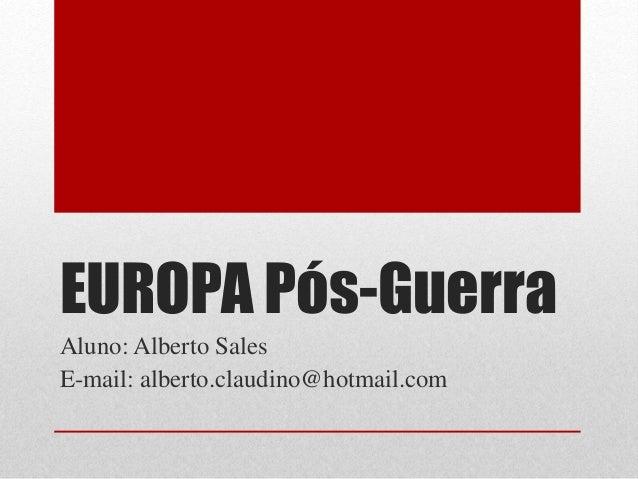 EUROPA Pós-Guerra  Aluno: Alberto Sales  E-mail: alberto.claudino@hotmail.com