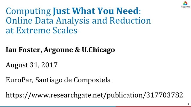 1 Computing Just What You Need: Online Data Analysis and Reduction at Extreme Scales Ian Foster, Argonne & U.Chicago Augus...