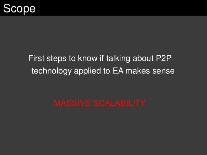Scope       First steps to know if talking about P2P     technology applied to EA makes sense             MASSIVE SCALABIL...