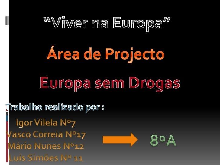 """Viver na Europa""<br />Área de Projecto<br />Europa sem Drogas<br />Trabalho realizado por :<br />Igor Vilela Nº7<br />Vas..."