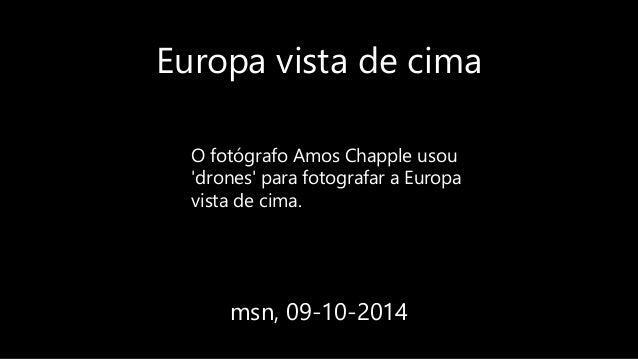 Europa vista de cima msn, 09-10-2014 O fotógrafo Amos Chapple usou 'drones' para fotografar a Europa vista de cima.