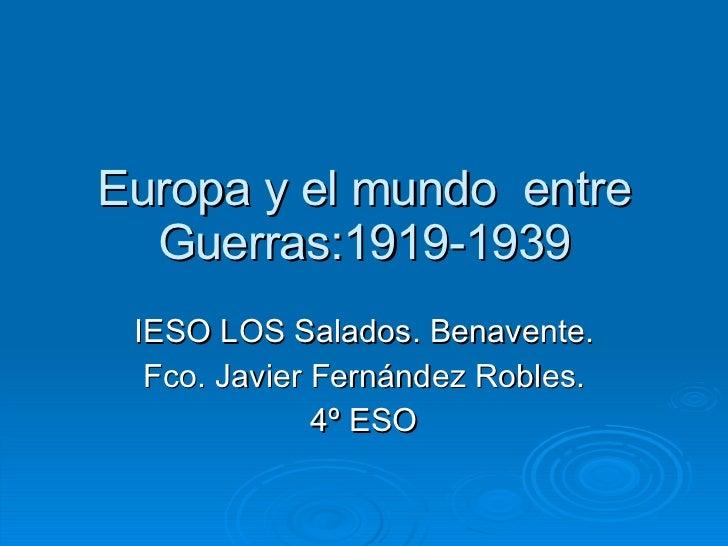 Europa y el mundo  entre Guerras:1919-1939 IESO LOS Salados. Benavente. Fco. Javier Fernández Robles. 4º ESO