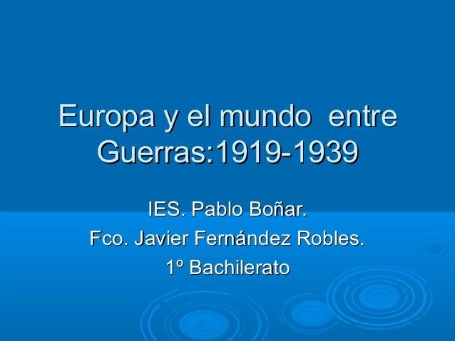 Europa y el mundo entreEuropa y el mundo entre Guerras:1919-1939Guerras:1919-1939 IES. Pablo Boñar.IES. Pablo Boñar. Fco. ...