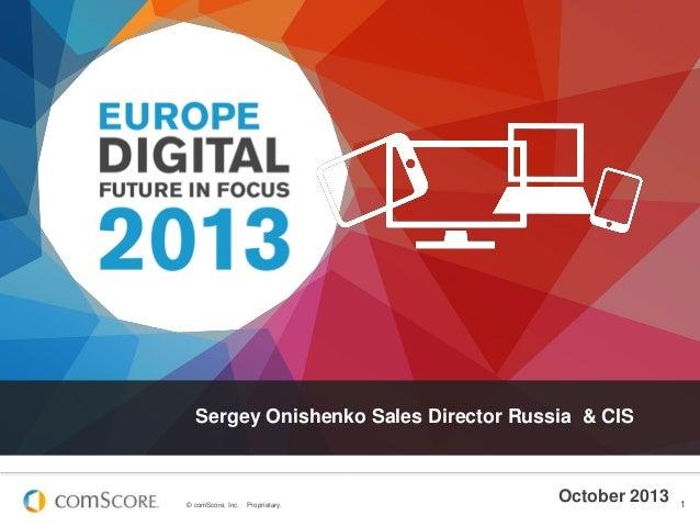 Sergey Onishenko Sales Director Russia & CIS  © comScore, Inc.  Proprietary.  October 2013  1