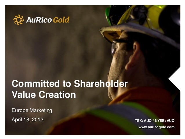 Committed to ShareholderValue CreationEurope MarketingApril 18, 2013             TSX: AUQ / NYSE: AUQ                     ...