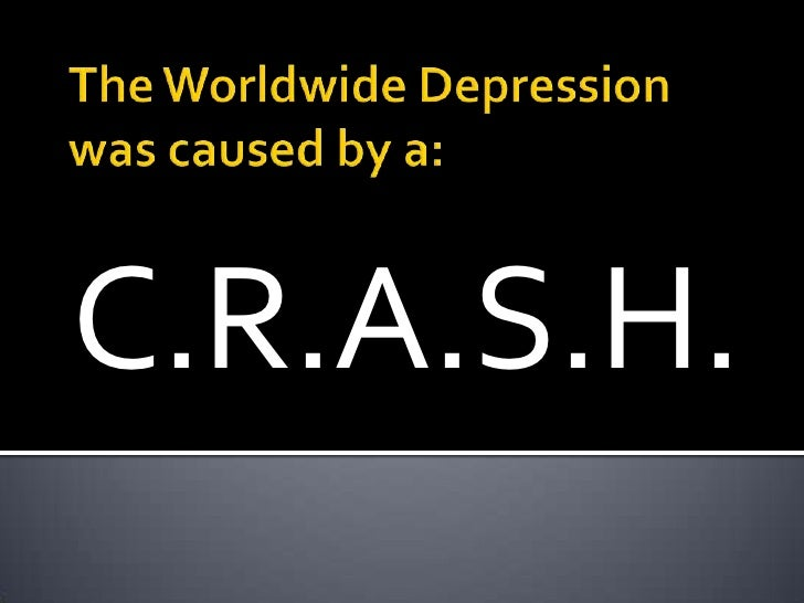 The Worldwide Depression was caused by a:<br />C.R.A.S.H.<br />