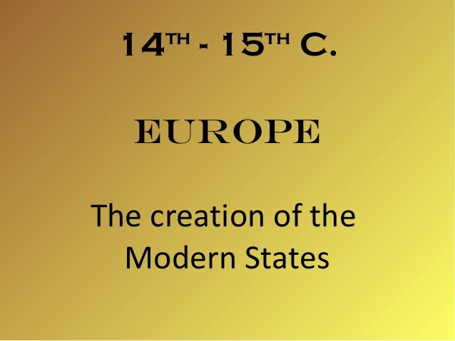 14th - 15th C. Europe The creation of the Modern States