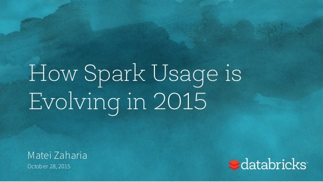 How Spark Usage is Evolving in 2015 Matei Zaharia October 28,2015