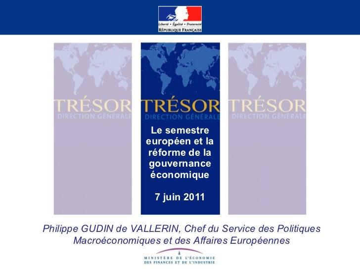 Le semestre européen et la réforme de la gouvernance économique 7 juin 2011 Philippe GUDIN de VALLERIN, Chef du Service de...