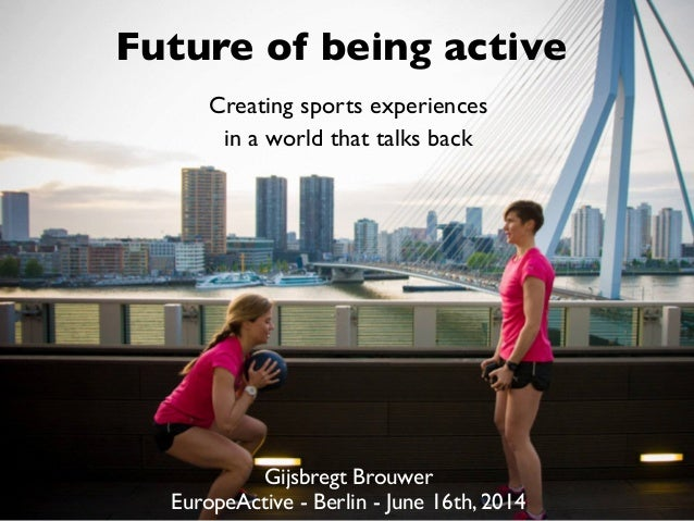 Future of being active Gijsbregt Brouwer 	  EuropeActive - Berlin - June 16th, 2014 Creating sports experiences	  in a wor...