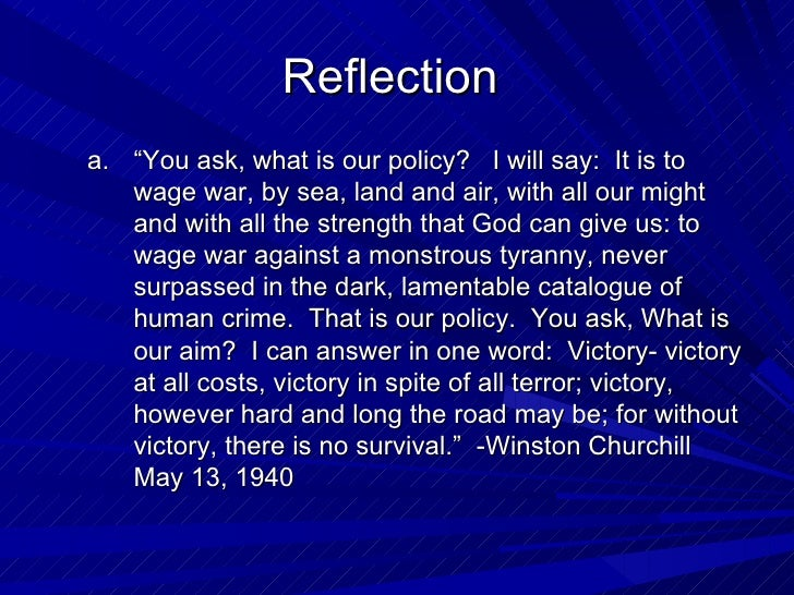 """Reflectiona. """"You ask, what is our policy? I will say: It is to   wage war, by sea, land and air, with all our might   and..."""