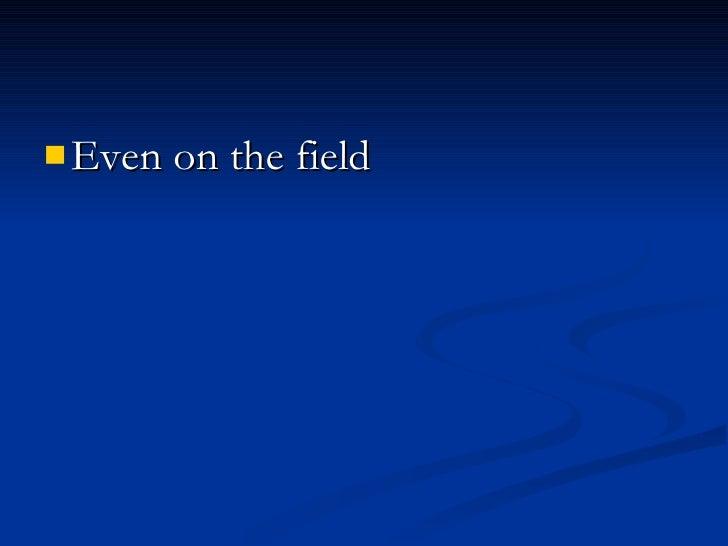 <ul><li>Even on the field </li></ul>