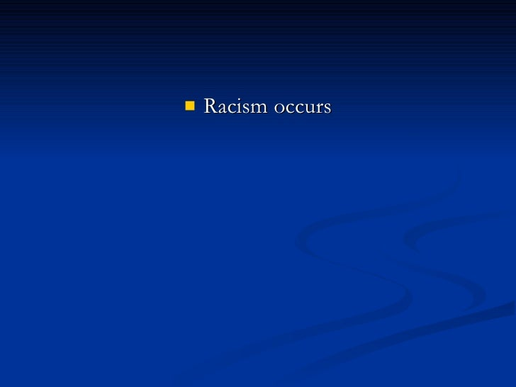 <ul><li>Racism occurs </li></ul>