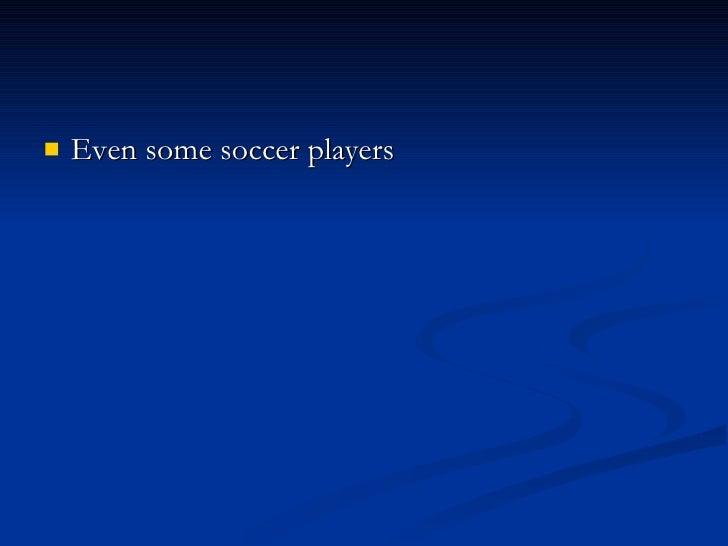 <ul><li>Even some soccer players </li></ul>
