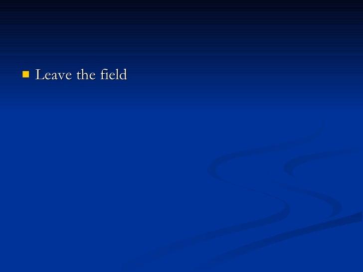 <ul><li>Leave the field </li></ul>