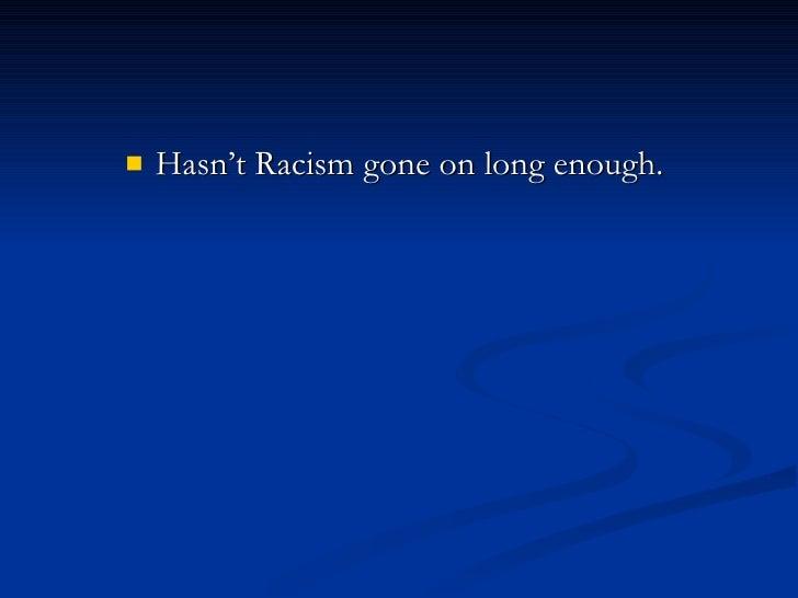 <ul><li>Hasn't Racism gone on long enough.  </li></ul>