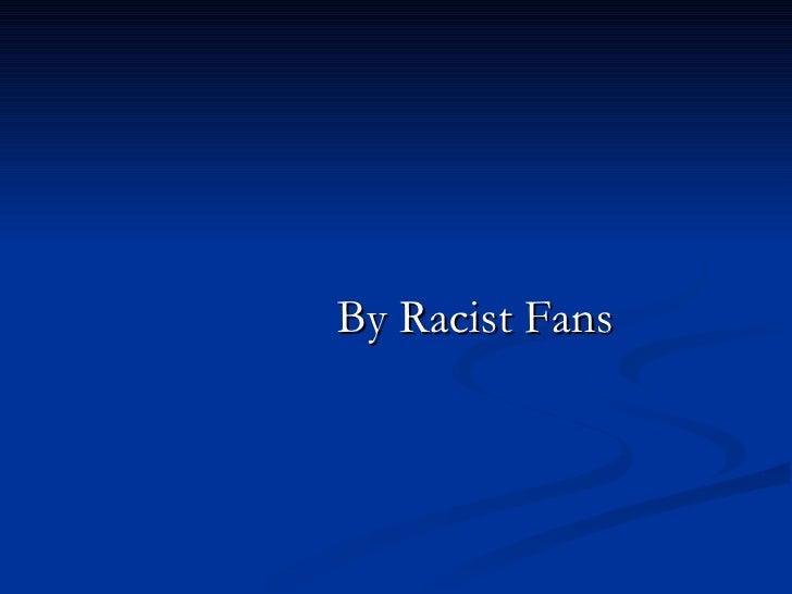 <ul><li>By Racist Fans </li></ul>