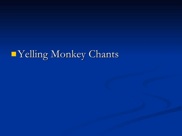 <ul><li>Yelling Monkey Chants </li></ul>