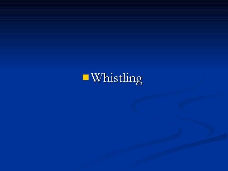 <ul><li>Whistling  </li></ul>