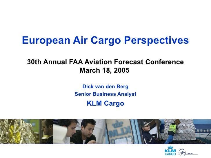 European Air Cargo Perspectives 30th Annual FAA Aviation Forecast Conference March 18, 2005  Dick van den Berg Senior Busi...