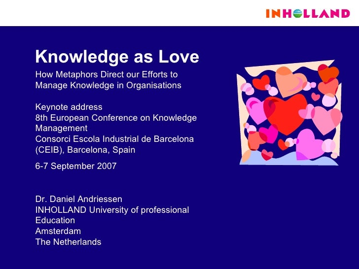Knowledge as Love How Metaphors Direct our Efforts to Manage Knowledge in Organisations Keynote address 8th European Confe...