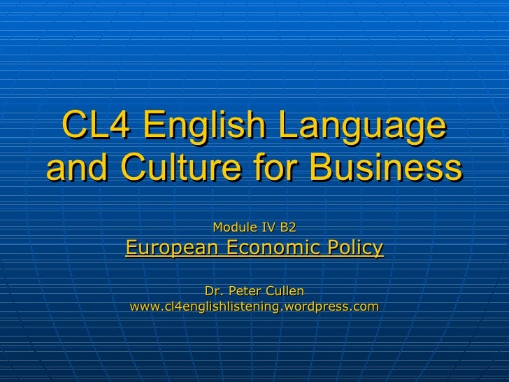 CL4 English Language and Culture for Business Module IV B2 European Economic Policy Dr. Peter Cullen www.cl4englishlisteni...